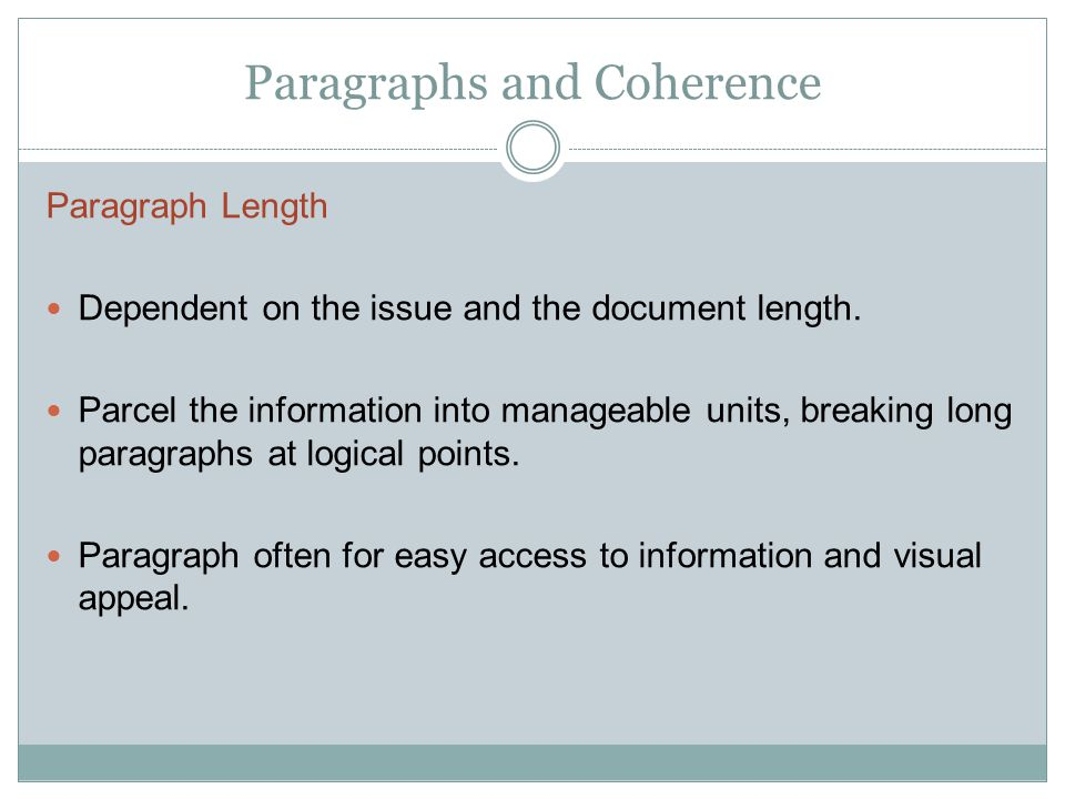 Paragraphs and Coherence Paragraph Length Dependent on the issue and the document length. Parcel the information into manageable units, breaking long