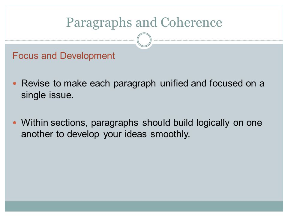 Paragraphs and Coherence Focus and Development Revise to make each paragraph unified and focused on a single issue. Within sections, paragraphs should