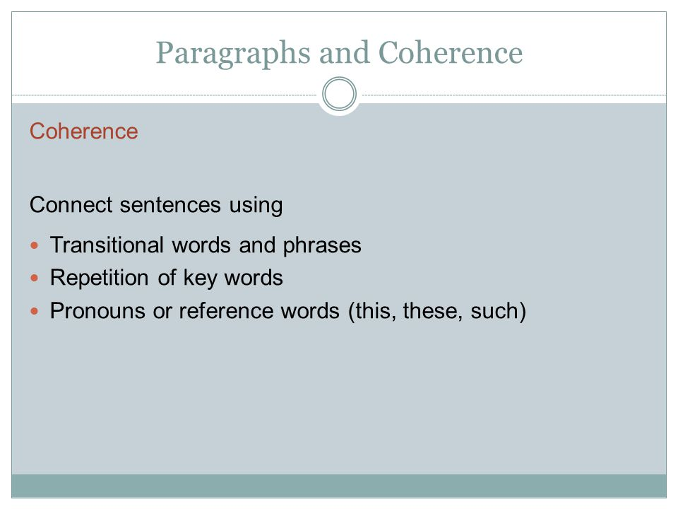 Paragraphs and Coherence Coherence Connect sentences using Transitional words and phrases Repetition of key words Pronouns or reference words (this, t