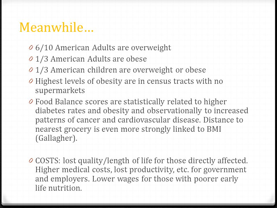 Meanwhile… 0 6/10 American Adults are overweight 0 1/3 American Adults are obese 0 1/3 American children are overweight or obese 0 Highest levels of obesity are in census tracts with no supermarkets 0 Food Balance scores are statistically related to higher diabetes rates and obesity and observationally to increased patterns of cancer and cardiovascular disease.