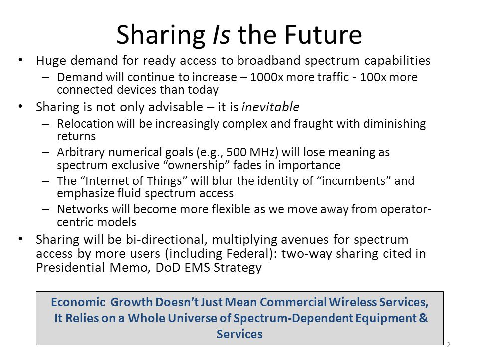 Fully Realized Future The 2025 and beyond sharing paradigm will be based on: – Greater efficiency of spectrum usage; With denser deployments and use of more (higher and lower) frequencies – Improved antennas & transmission technologies; Dynamic Spectrum Access (DSA) components will underpin sharing – Smart database technologies – Dedicated sense-and-avoid networks – Cognitive radios and networks Foundation for Future Sharing World Will Come From Work Today: Many sharing issues still need to be worked out.