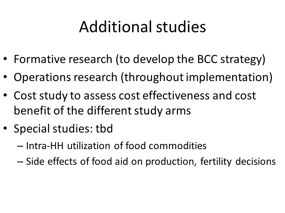 Additional studies Formative research (to develop the BCC strategy) Operations research (throughout implementation) Cost study to assess cost effectiveness and cost benefit of the different study arms Special studies: tbd – Intra-HH utilization of food commodities – Side effects of food aid on production, fertility decisions