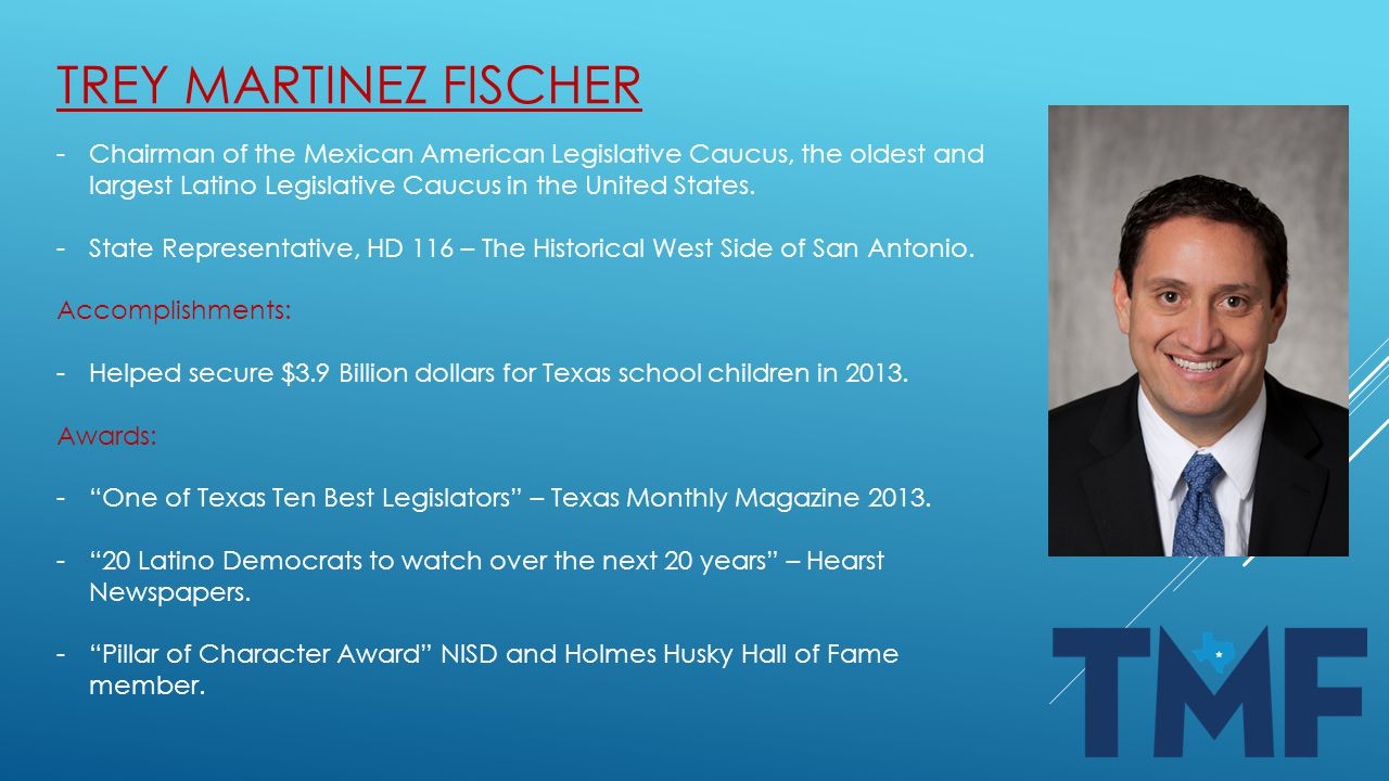 TREY MARTINEZ FISCHER -Chairman of the Mexican American Legislative Caucus, the oldest and largest Latino Legislative Caucus in the United States.