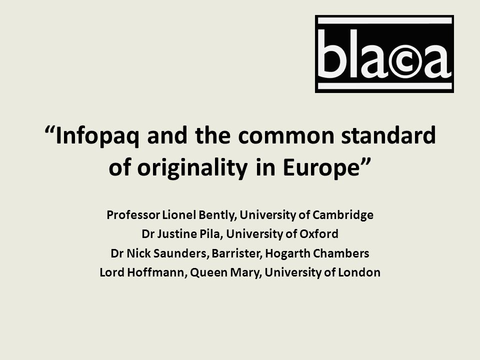 """Infopaq and the common standard of originality in Europe"" Professor Lionel Bently, University of Cambridge Dr Justine Pila, University of Oxford Dr N"