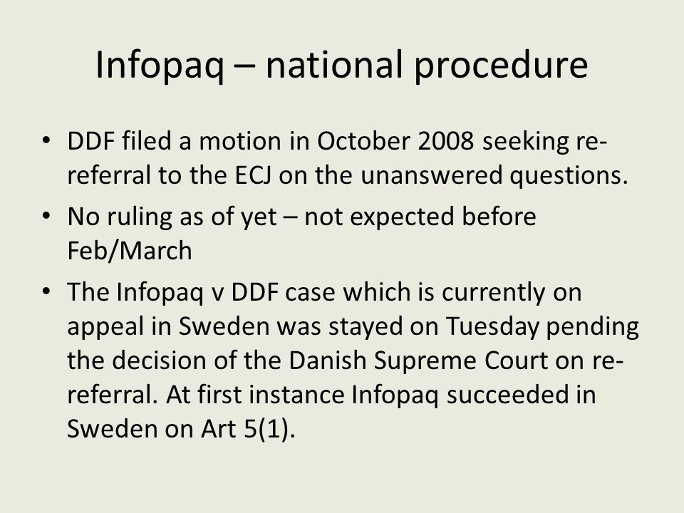 Infopaq – national procedure DDF filed a motion in October 2008 seeking re- referral to the ECJ on the unanswered questions. No ruling as of yet – not