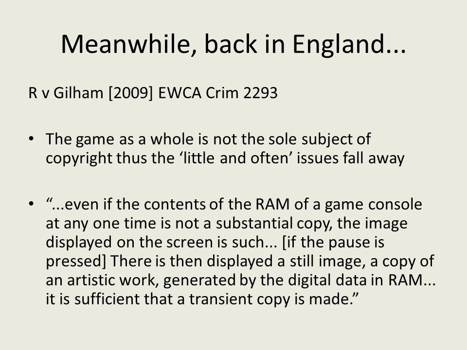 Meanwhile, back in England... R v Gilham [2009] EWCA Crim 2293 The game as a whole is not the sole subject of copyright thus the 'little and often' is