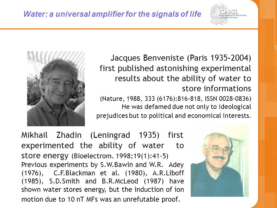 Water: a universal amplifier for the signals of life Jacques Benveniste (Paris 1935-2004) first published astonishing experimental results about the ability of water to store informations (Nature, 1988, 333 (6176):816-818, ISSN 0028-0836) He was defamed due not only to ideological prejudices but to political and economical interests.