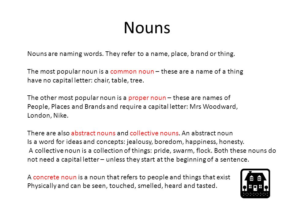 Nouns Nouns are naming words. They refer to a name, place, brand or thing. The most popular noun is a common noun – these are a name of a thing have n