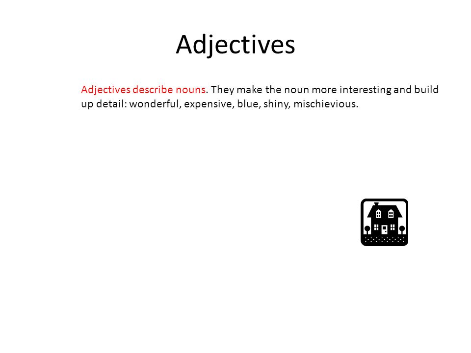 Adjectives Adjectives describe nouns. They make the noun more interesting and build up detail: wonderful, expensive, blue, shiny, mischievious.