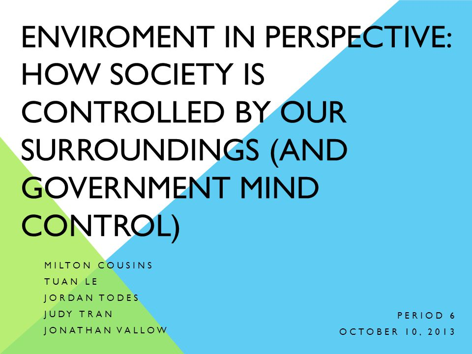 ENVIROMENT IN PERSPECTIVE: HOW SOCIETY IS CONTROLLED BY OUR SURROUNDINGS (AND GOVERNMENT MIND CONTROL) MILTON COUSINS TUAN LE JORDAN TODES JUDY TRAN J