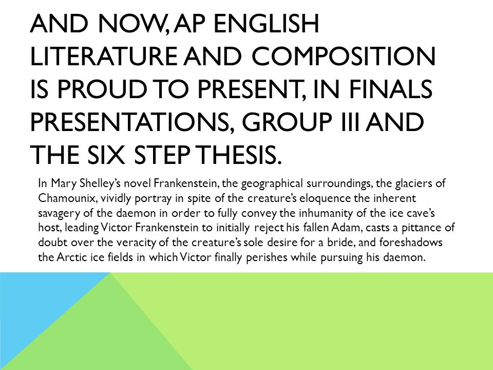 AND NOW, AP ENGLISH LITERATURE AND COMPOSITION IS PROUD TO PRESENT, IN FINALS PRESENTATIONS, GROUP III AND THE SIX STEP THESIS. In Mary Shelley's nove