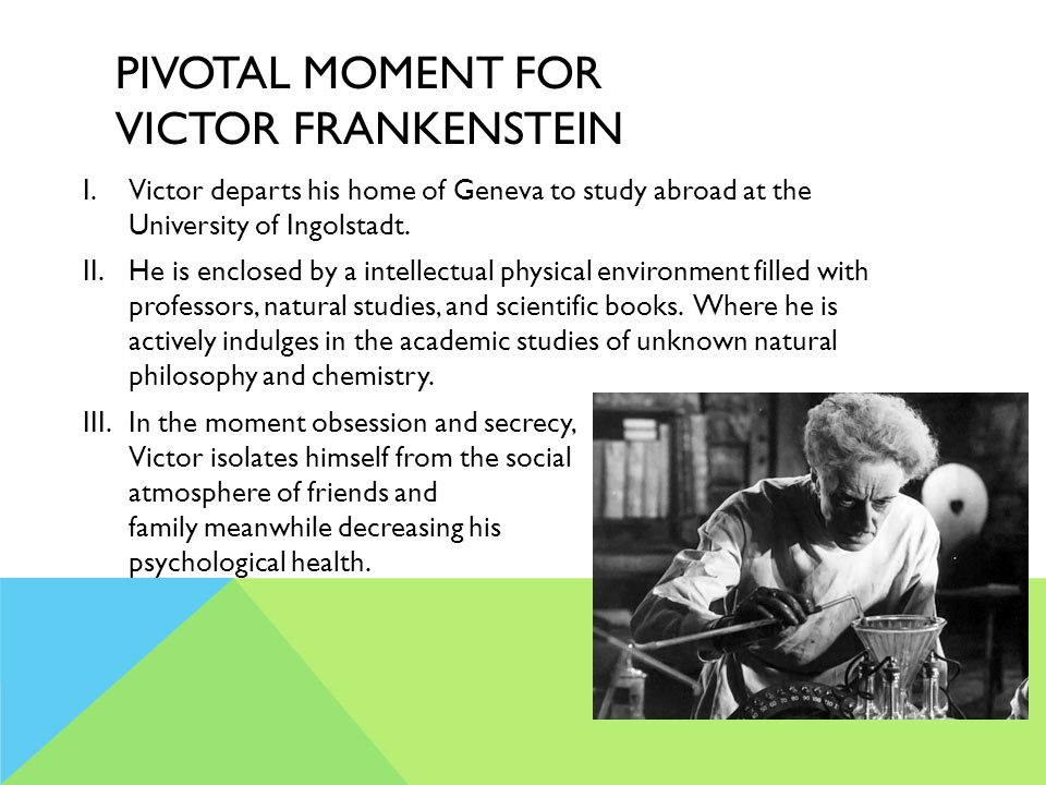 PIVOTAL MOMENT FOR VICTOR FRANKENSTEIN I.Victor departs his home of Geneva to study abroad at the University of Ingolstadt.