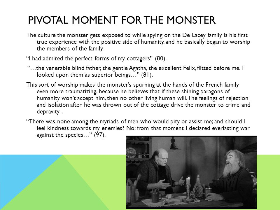 PIVOTAL MOMENT FOR THE MONSTER The culture the monster gets exposed to while spying on the De Lacey family is his first true experience with the posit