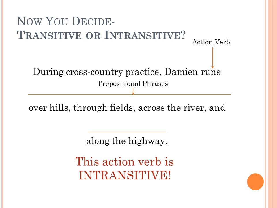 N OW Y OU D ECIDE - T RANSITIVE OR I NTRANSITIVE ? During cross-country practice, Damien runs over hills, through fields, across the river, and along