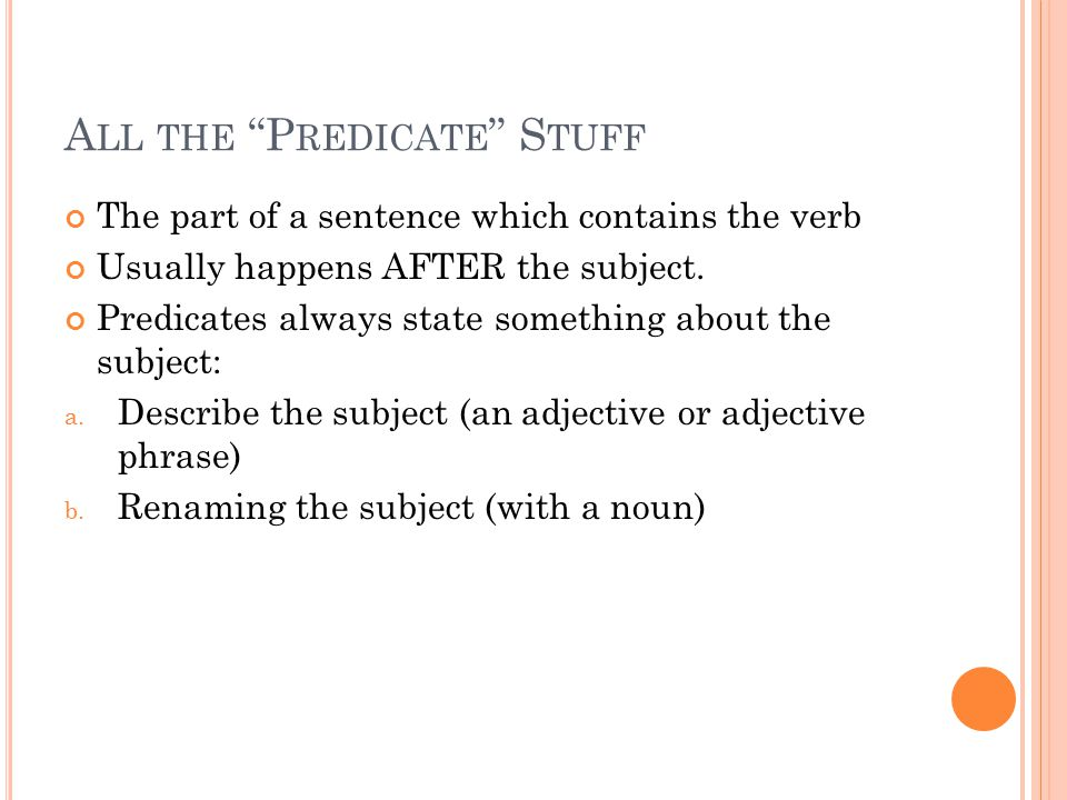 "A LL THE ""P REDICATE "" S TUFF The part of a sentence which contains the verb Usually happens AFTER the subject. Predicates always state something abou"