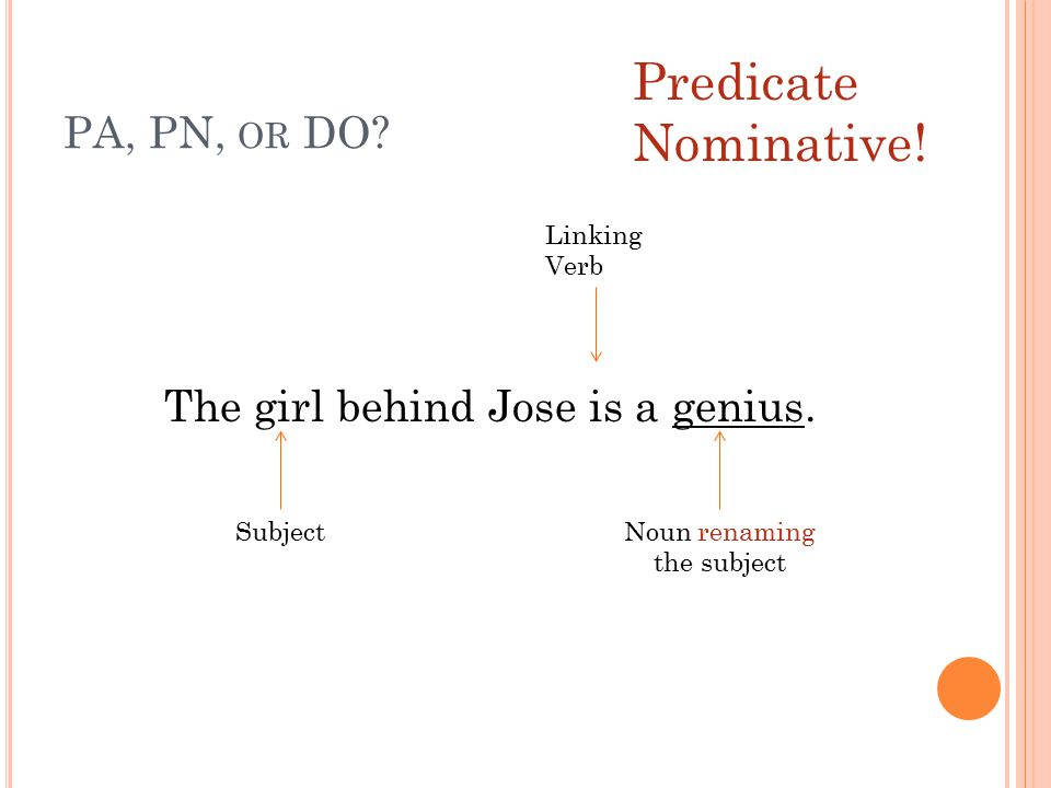 PA, PN, OR DO? The girl behind Jose is a genius. Subject Linking Verb Noun renaming the subject Predicate Nominative!