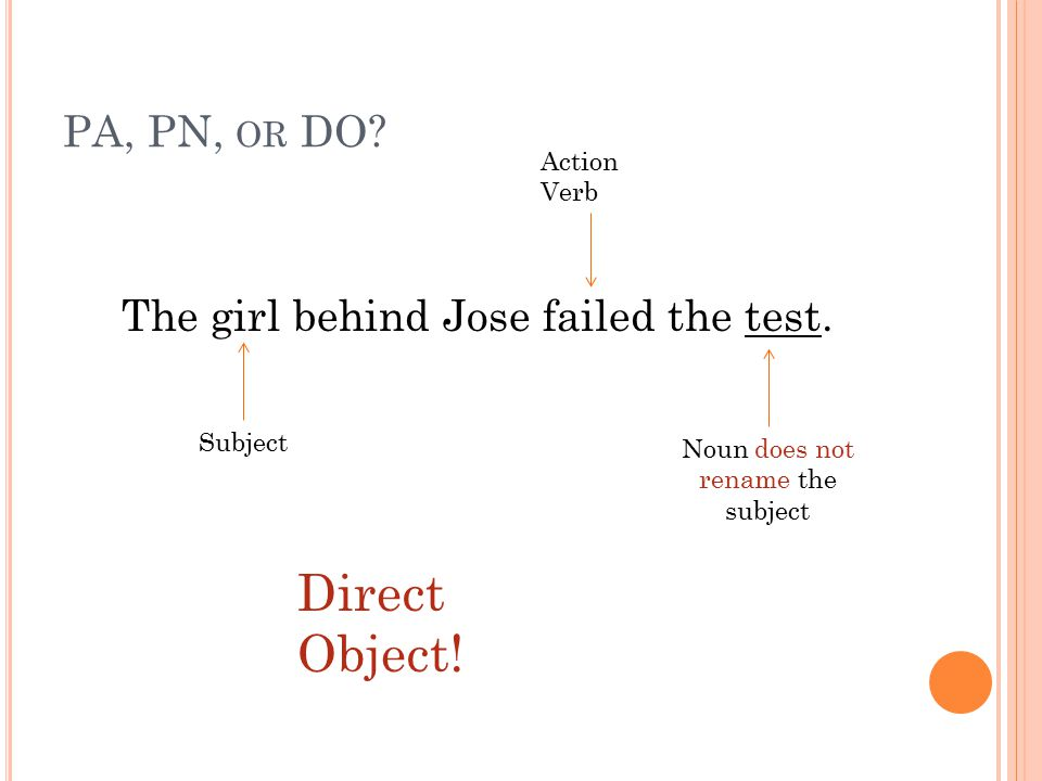 PA, PN, OR DO? The girl behind Jose failed the test. Subject Action Verb Noun does not rename the subject Direct Object!