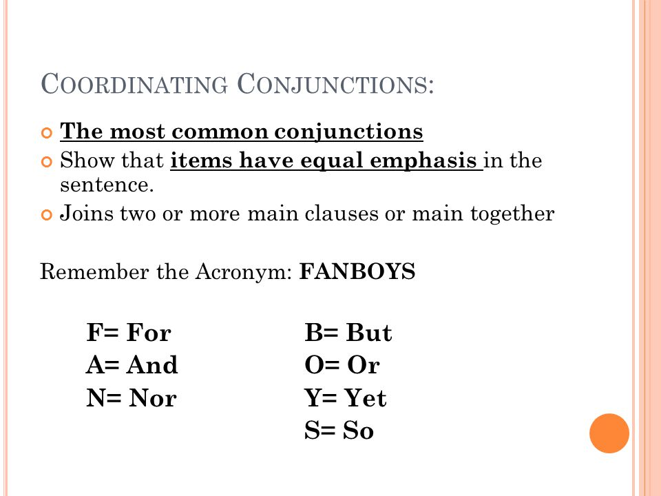 C OORDINATING C ONJUNCTIONS : The most common conjunctions Show that items have equal emphasis in the sentence. Joins two or more main clauses or main