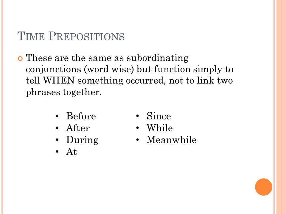 T IME P REPOSITIONS These are the same as subordinating conjunctions (word wise) but function simply to tell WHEN something occurred, not to link two