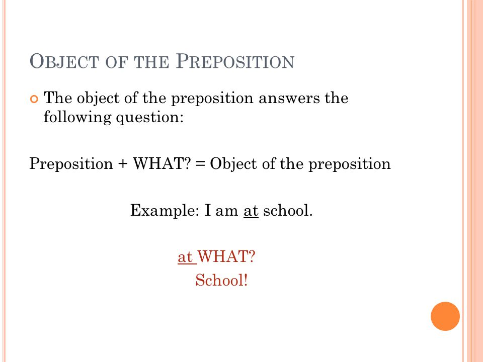 O BJECT OF THE P REPOSITION The object of the preposition answers the following question: Preposition + WHAT? = Object of the preposition Example: I a