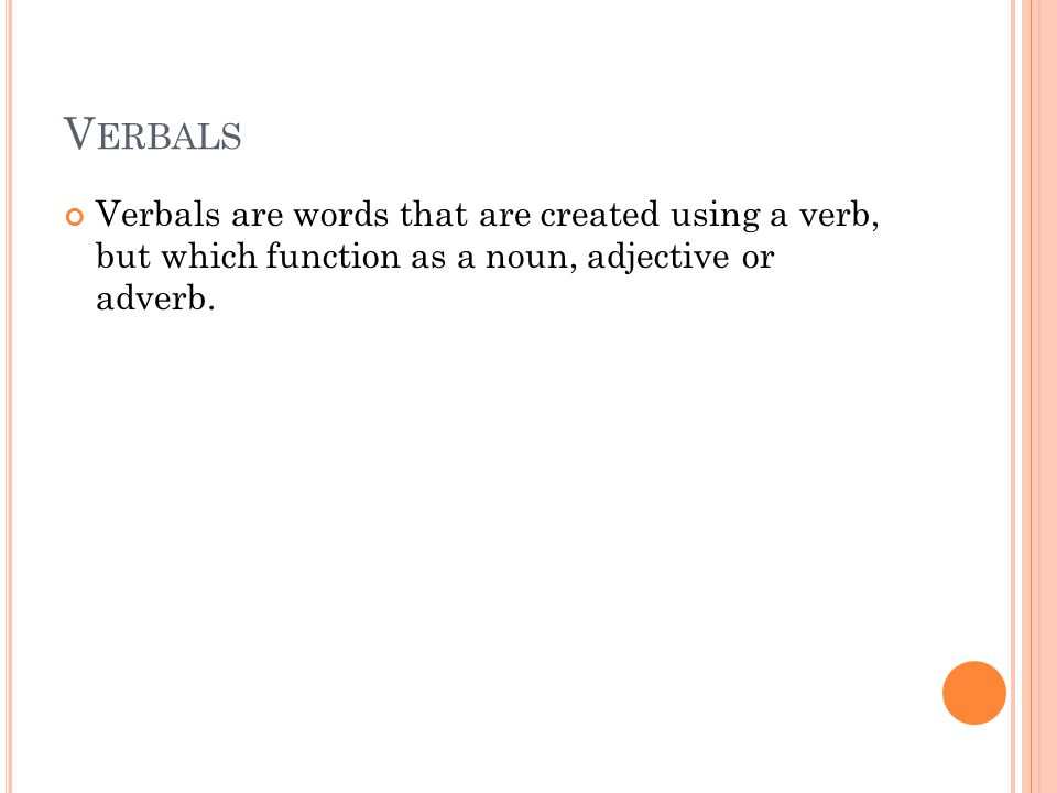 V ERBALS Verbals are words that are created using a verb, but which function as a noun, adjective or adverb.