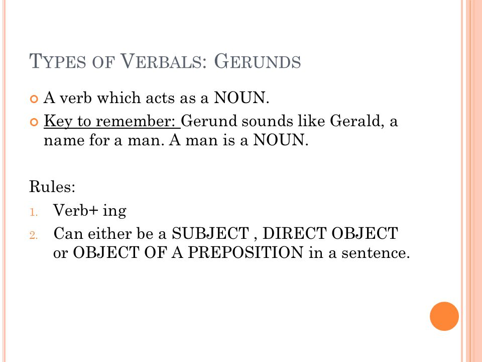 T YPES OF V ERBALS : G ERUNDS A verb which acts as a NOUN. Key to remember: Gerund sounds like Gerald, a name for a man. A man is a NOUN. Rules: 1. Ve