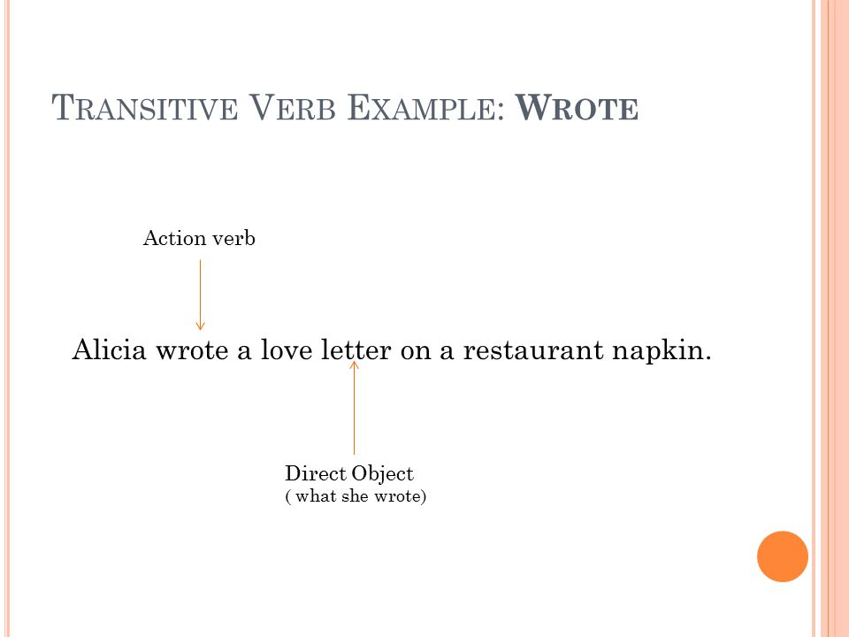 T RANSITIVE V ERB E XAMPLE : W ROTE Alicia wrote a love letter on a restaurant napkin. Action verb Direct Object ( what she wrote)