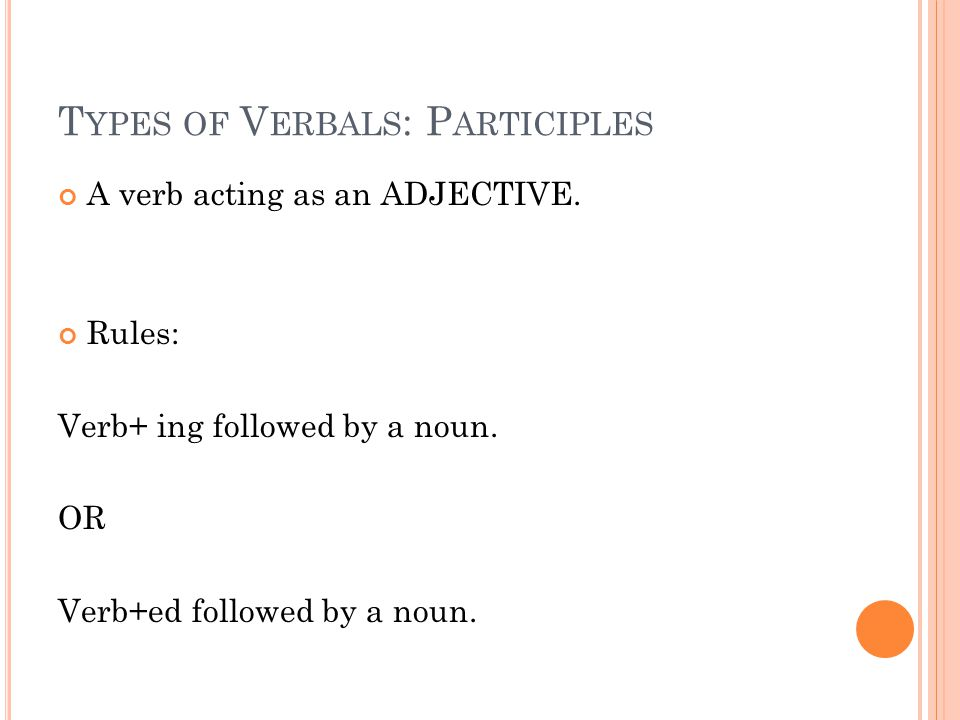 T YPES OF V ERBALS : P ARTICIPLES A verb acting as an ADJECTIVE. Rules: Verb+ ing followed by a noun. OR Verb+ed followed by a noun.
