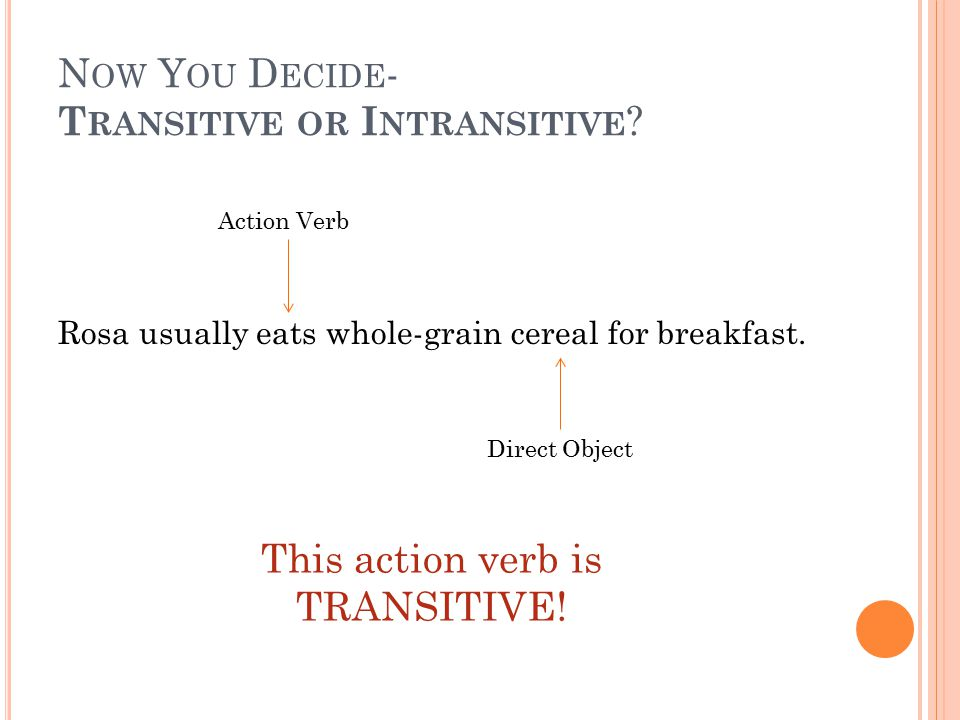 N OW Y OU D ECIDE - T RANSITIVE OR I NTRANSITIVE ? Rosa usually eats whole-grain cereal for breakfast. Action Verb Direct Object This action verb is T