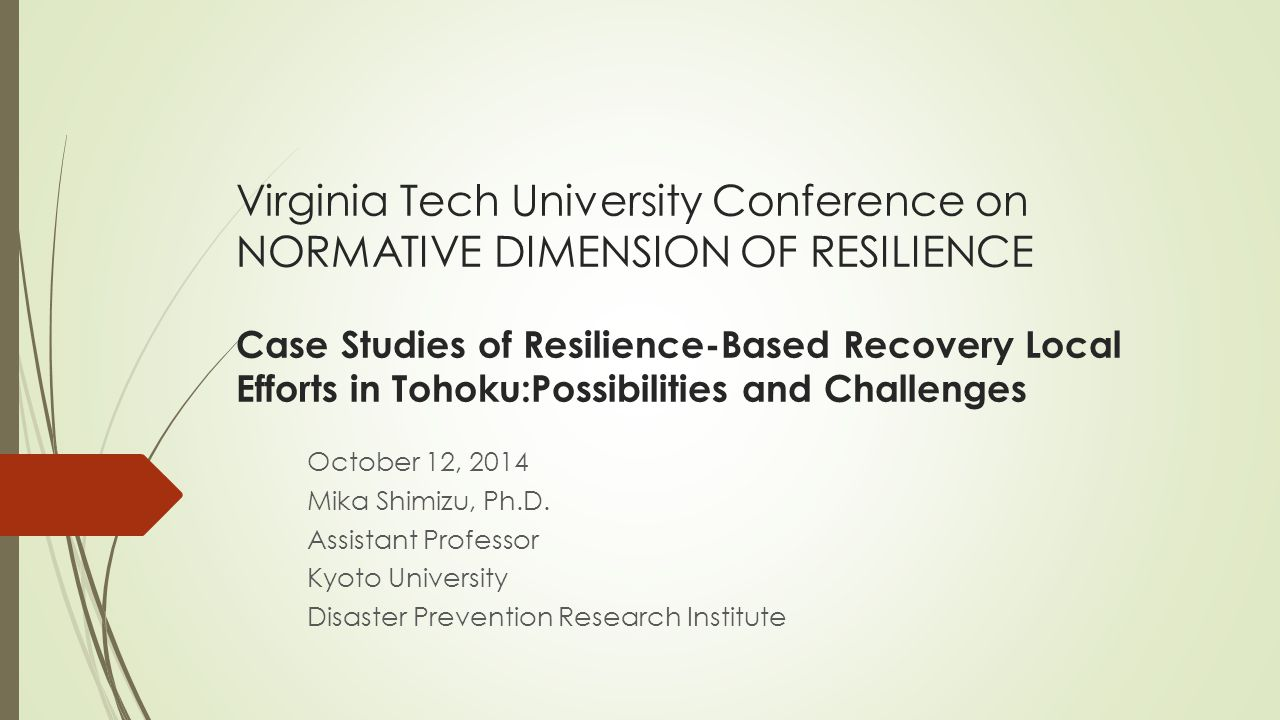 Virginia Tech University Conference on NORMATIVE DIMENSION OF RESILIENCE Case Studies of Resilience-Based Recovery Local Efforts in Tohoku:Possibilities and Challenges October 12, 2014 Mika Shimizu, Ph.D.