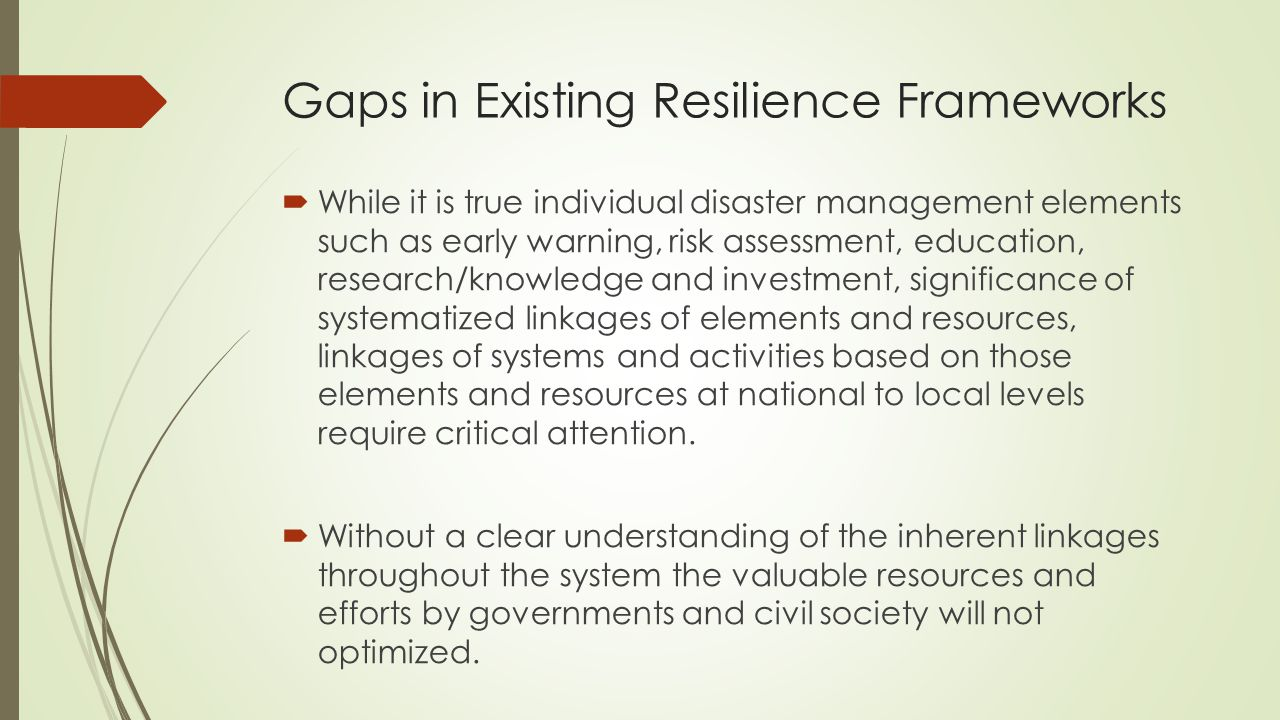 Gaps in Existing Resilience Frameworks  While it is true individual disaster management elements such as early warning, risk assessment, education, research/knowledge and investment, significance of systematized linkages of elements and resources, linkages of systems and activities based on those elements and resources at national to local levels require critical attention.