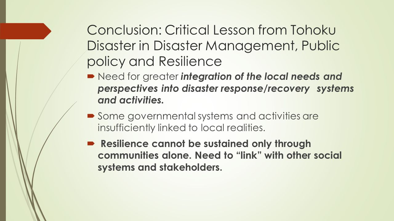 Conclusion: Critical Lesson from Tohoku Disaster in Disaster Management, Public policy and Resilience  Need for greater integration of the local needs and perspectives into disaster response/recovery systems and activities.