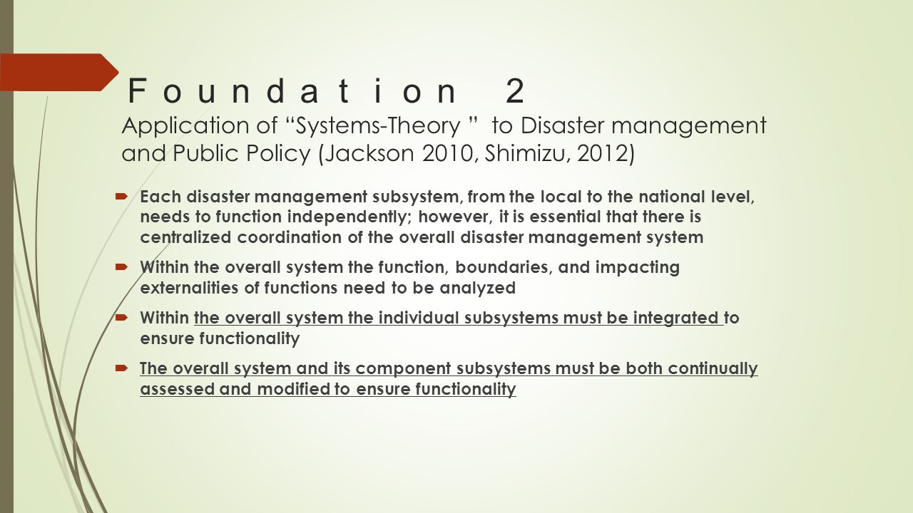 Foundation 2 Application of Systems-Theory to Disaster management and Public Policy (Jackson 2010, Shimizu, 2012)  Each disaster management subsystem, from the local to the national level, needs to function independently; however, it is essential that there is centralized coordination of the overall disaster management system  Within the overall system the function, boundaries, and impacting externalities of functions need to be analyzed  Within the overall system the individual subsystems must be integrated to ensure functionality  The overall system and its component subsystems must be both continually assessed and modified to ensure functionality