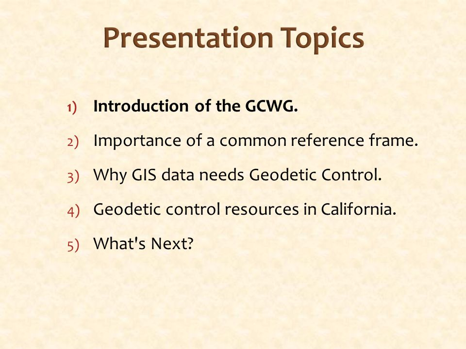 Ideas and Possible Solutions Education/Information Presentations, articles, and letters Educate surveyors & GISP's on importance of geodetic control Be visible and accessible at survey/GIS conferences & meetings Talk and exchange ideas – someone may already know Research what other states have done – don't reinvent wheel Legislation All official California GIS data to be tied to the geodetic control Create new agency.