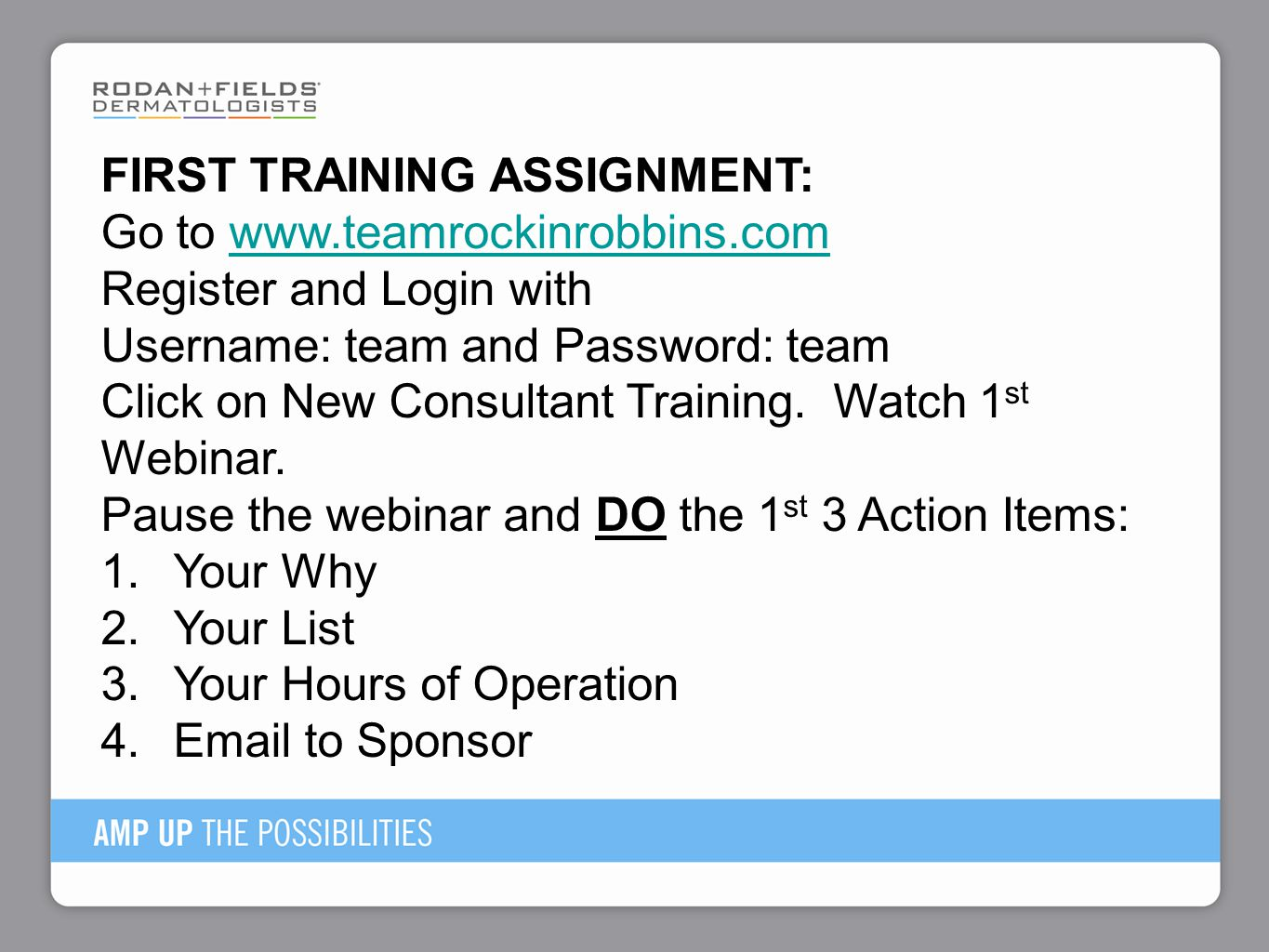 FIRST TRAINING ASSIGNMENT: Go to www.teamrockinrobbins.comwww.teamrockinrobbins.com Register and Login with Username: team and Password: team Click on