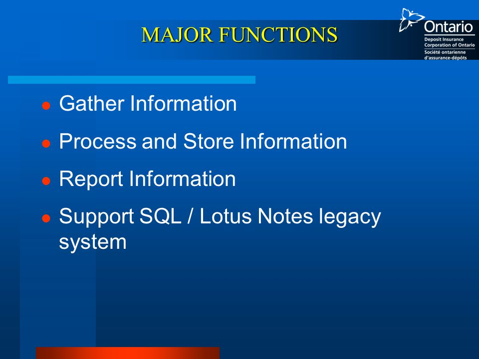 MAJOR FUNCTIONS Gather Information Process and Store Information Report Information Support SQL / Lotus Notes legacy system
