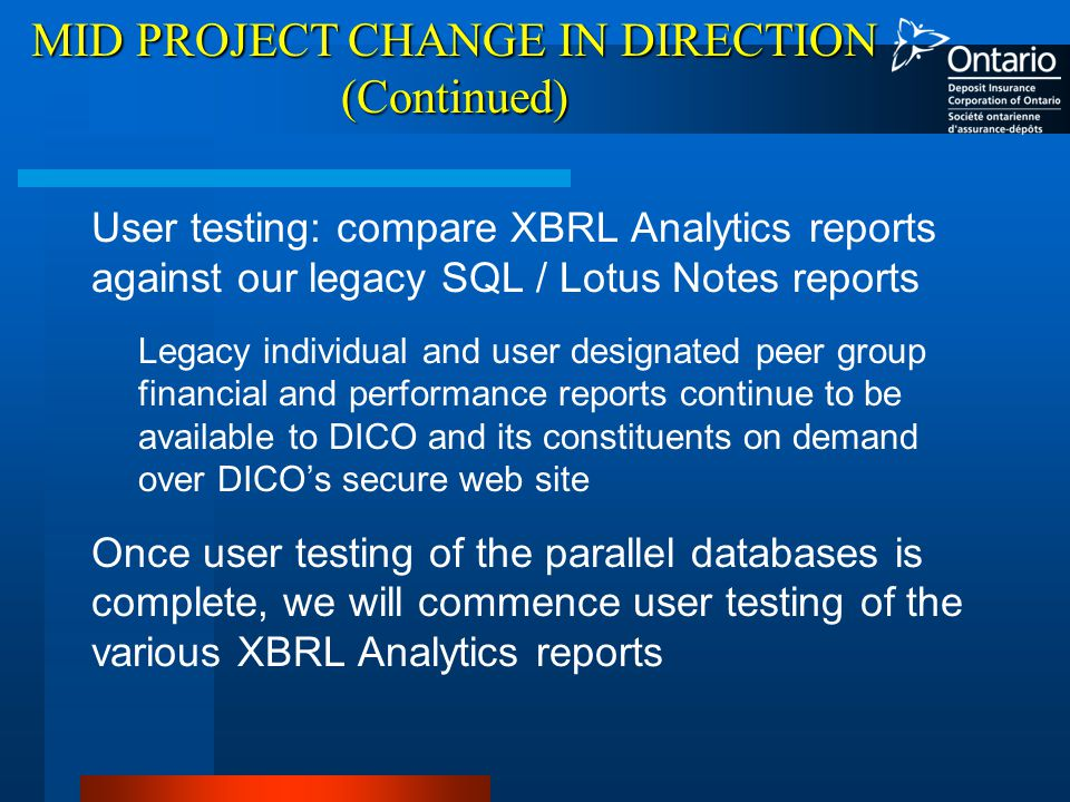 MID PROJECT CHANGE IN DIRECTION (Continued) User testing: compare XBRL Analytics reports against our legacy SQL / Lotus Notes reports Legacy individual and user designated peer group financial and performance reports continue to be available to DICO and its constituents on demand over DICO's secure web site Once user testing of the parallel databases is complete, we will commence user testing of the various XBRL Analytics reports