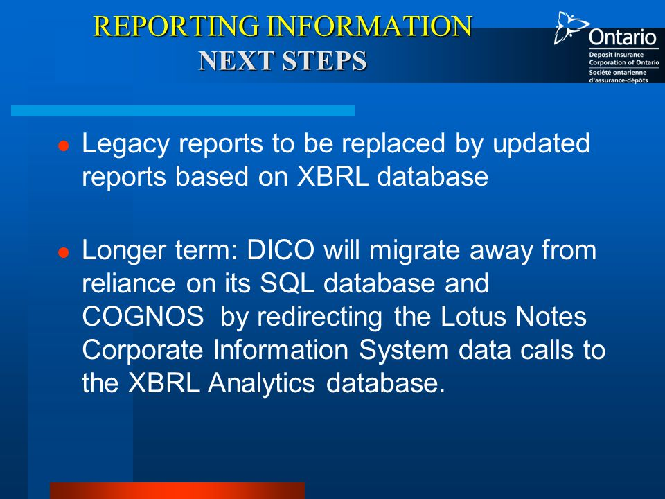 REPORTING INFORMATION NEXT STEPS Legacy reports to be replaced by updated reports based on XBRL database Longer term: DICO will migrate away from reliance on its SQL database and COGNOS by redirecting the Lotus Notes Corporate Information System data calls to the XBRL Analytics database.