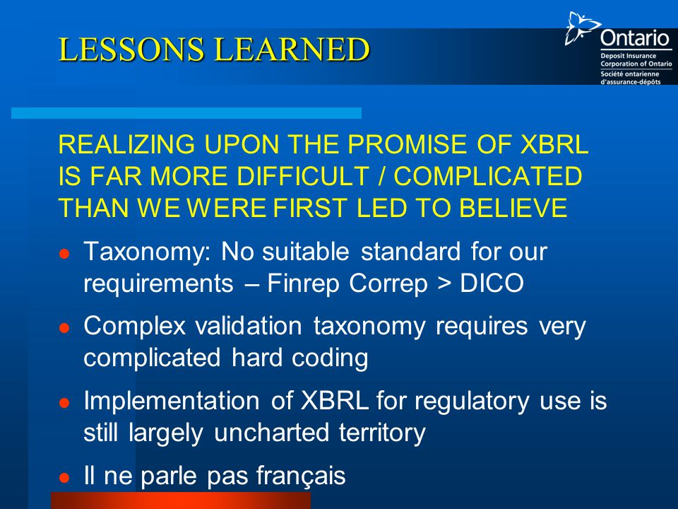 LESSONS LEARNED REALIZING UPON THE PROMISE OF XBRL IS FAR MORE DIFFICULT / COMPLICATED THAN WE WERE FIRST LED TO BELIEVE Taxonomy: No suitable standard for our requirements – Finrep Correp > DICO Complex validation taxonomy requires very complicated hard coding Implementation of XBRL for regulatory use is still largely uncharted territory Il ne parle pas français