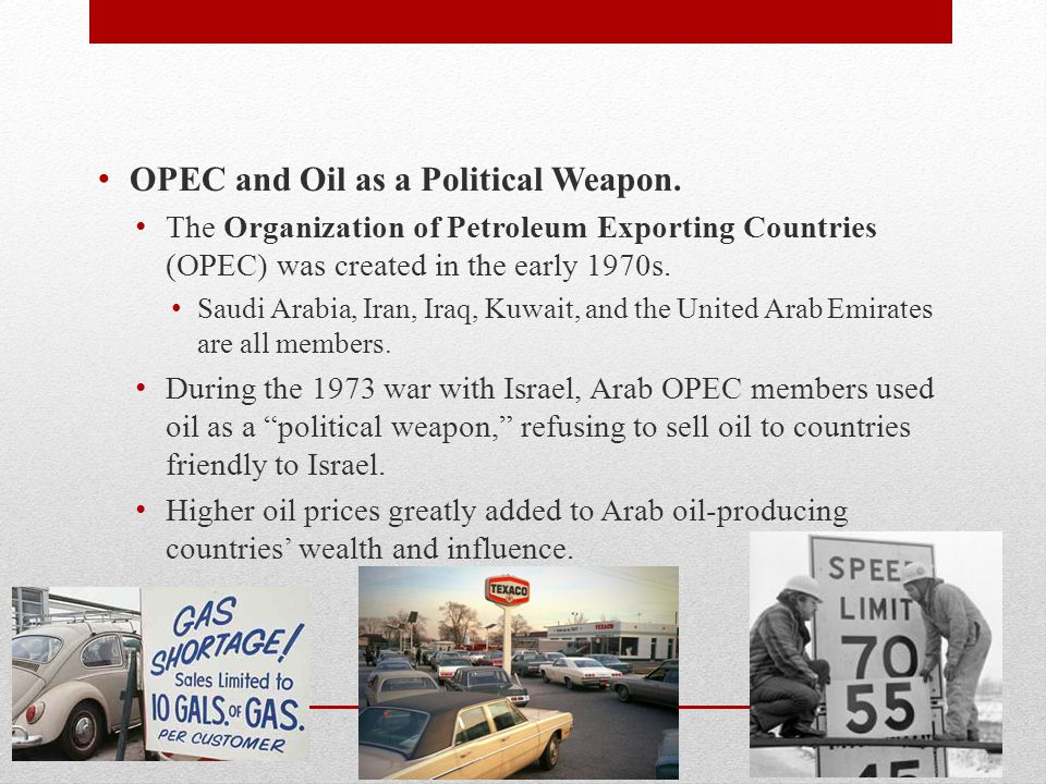 OPEC and Oil as a Political Weapon. The Organization of Petroleum Exporting Countries (OPEC) was created in the early 1970s. Saudi Arabia, Iran, Iraq,