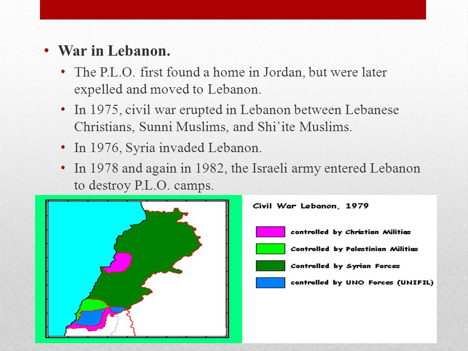 War in Lebanon. The P.L.O. first found a home in Jordan, but were later expelled and moved to Lebanon. In 1975, civil war erupted in Lebanon between L