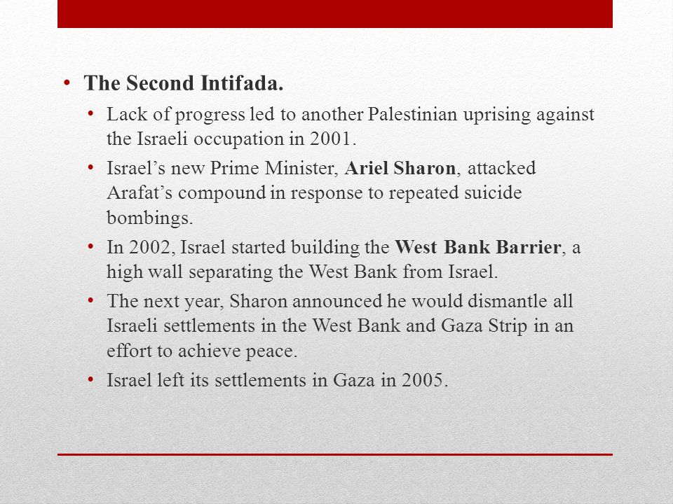 The Second Intifada. Lack of progress led to another Palestinian uprising against the Israeli occupation in 2001. Israel's new Prime Minister, Ariel S