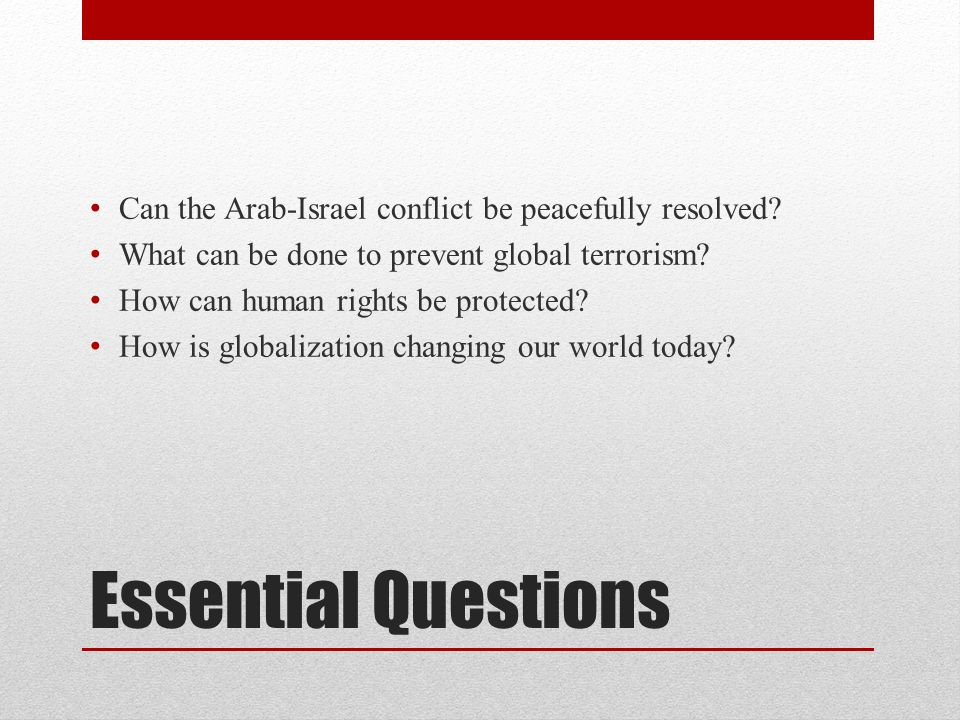 Essential Questions Can the Arab-Israel conflict be peacefully resolved? What can be done to prevent global terrorism? How can human rights be protect