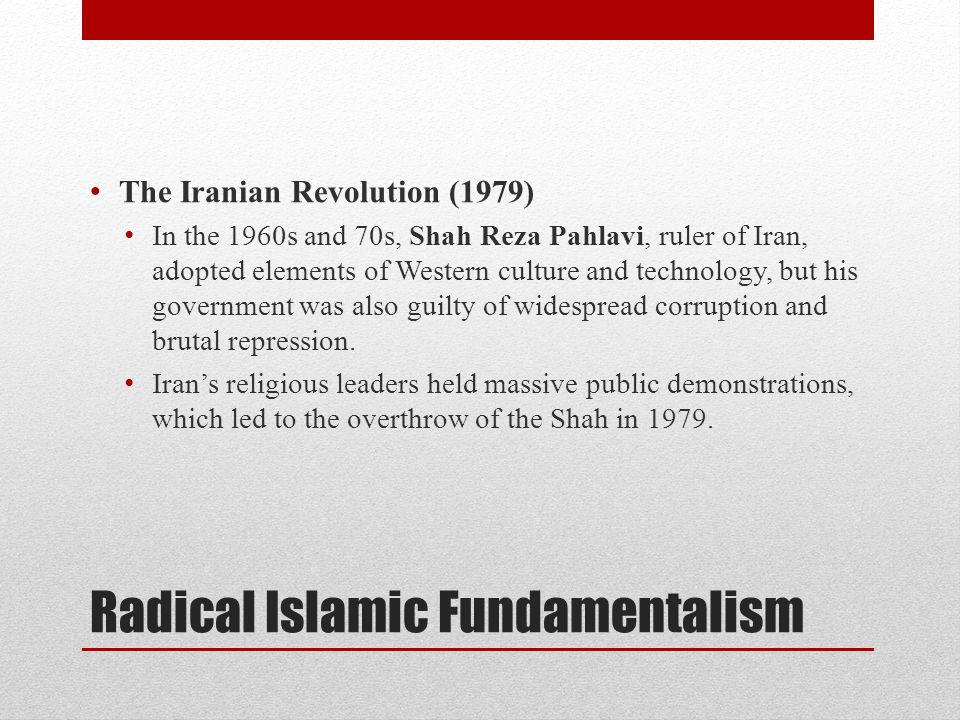 Radical Islamic Fundamentalism The Iranian Revolution (1979) In the 1960s and 70s, Shah Reza Pahlavi, ruler of Iran, adopted elements of Western cultu