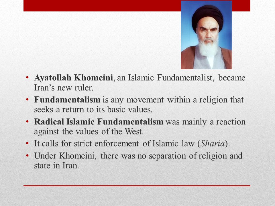 Ayatollah Khomeini, an Islamic Fundamentalist, became Iran's new ruler. Fundamentalism is any movement within a religion that seeks a return to its ba