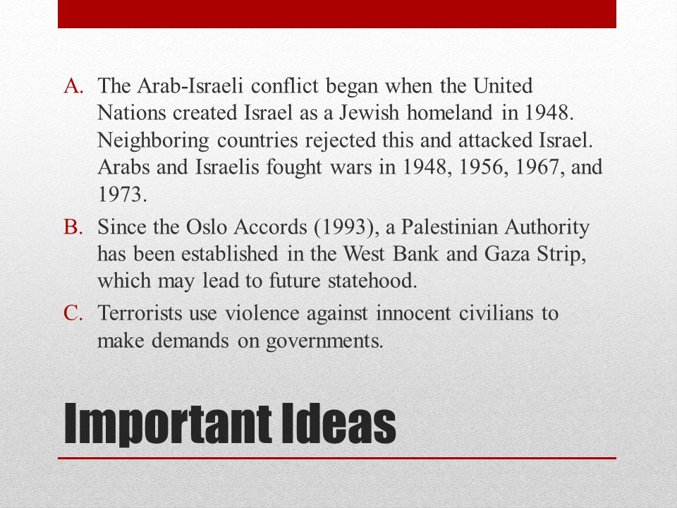 Important Ideas A.The Arab-Israeli conflict began when the United Nations created Israel as a Jewish homeland in 1948. Neighboring countries rejected