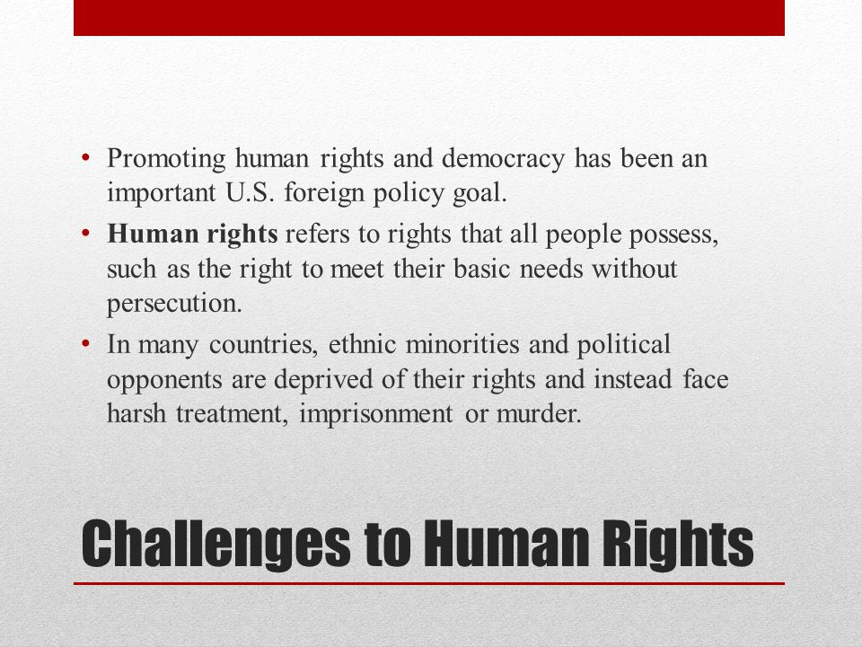 Challenges to Human Rights Promoting human rights and democracy has been an important U.S. foreign policy goal. Human rights refers to rights that all