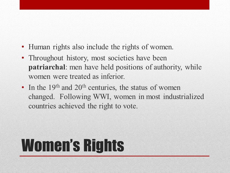 Women's Rights Human rights also include the rights of women. Throughout history, most societies have been patriarchal: men have held positions of aut