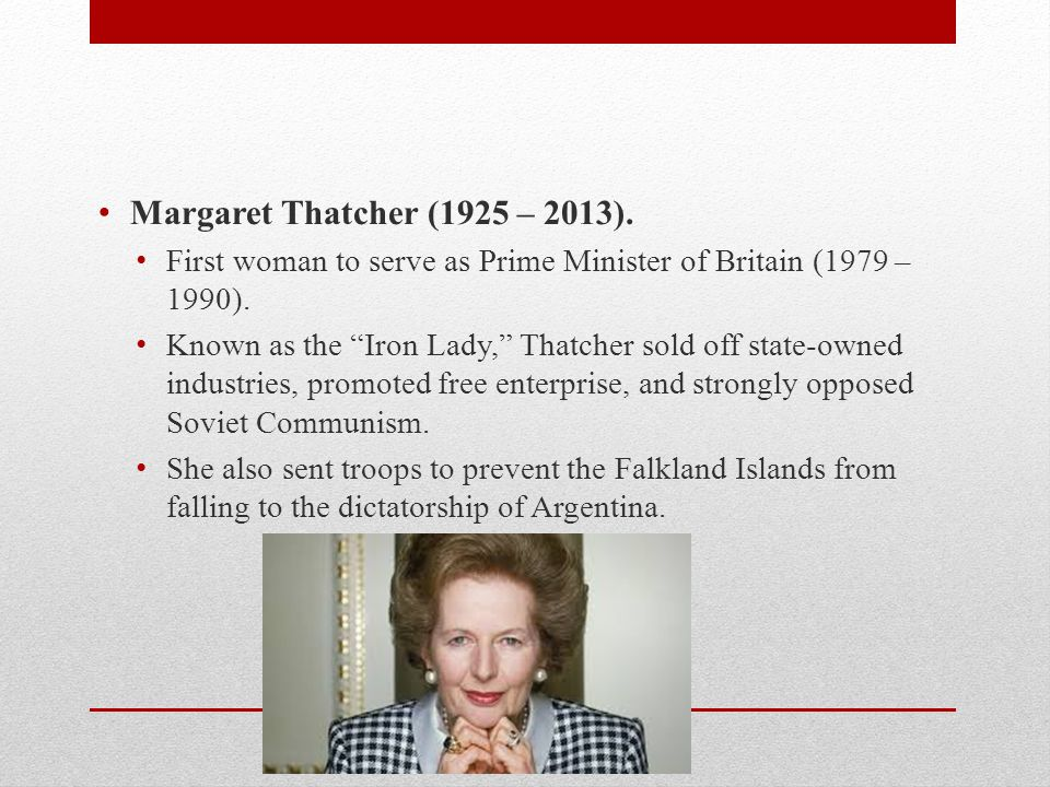"Margaret Thatcher (1925 – 2013). First woman to serve as Prime Minister of Britain (1979 – 1990). Known as the ""Iron Lady,"" Thatcher sold off state-ow"