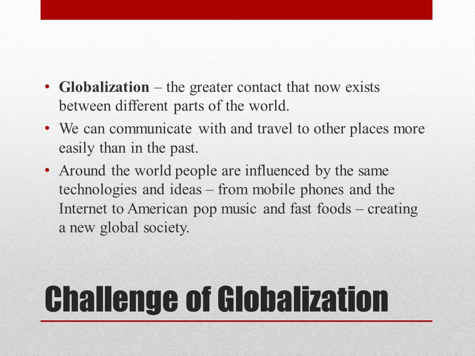 Challenge of Globalization Globalization – the greater contact that now exists between different parts of the world. We can communicate with and trave